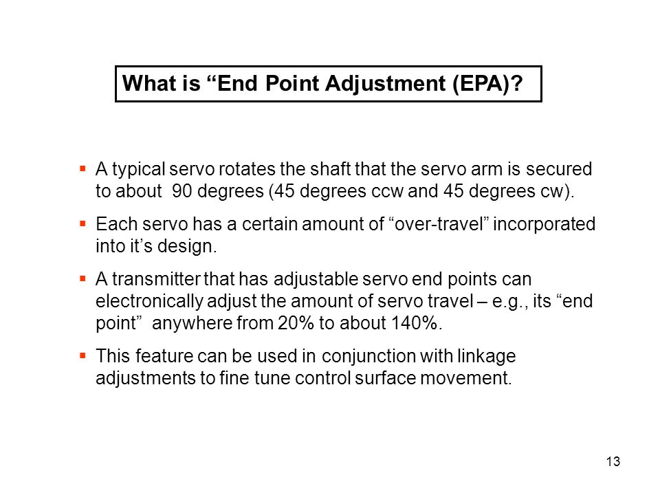 13 What is End Point Adjustment (EPA)? A typical servo rotates the shaft that the servo arm is secured to about 90 degrees (45 degrees ccw and 45 degr