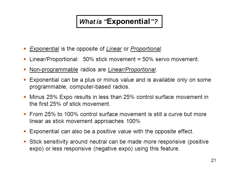 21 What is Exponential ? Exponential is the opposite of Linear or Proportional. Linear/Proportional: 50% stick movement = 50% servo movement. Non-prog