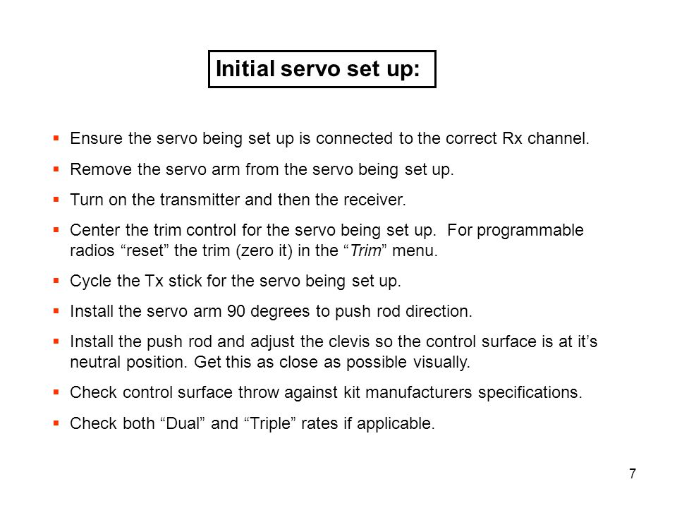 7 Initial servo set up: Ensure the servo being set up is connected to the correct Rx channel. Remove the servo arm from the servo being set up. Turn o
