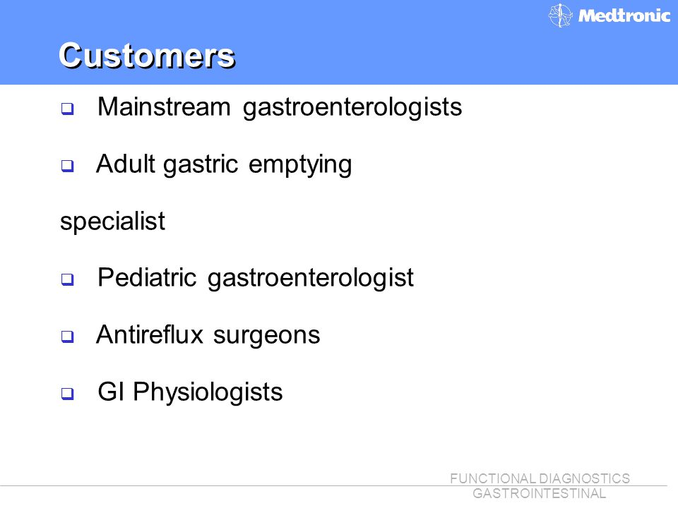 FUNCTIONAL DIAGNOSTICS GASTROINTESTINAL Customers q Mainstream gastroenterologists q Adult gastric emptying specialist q Pediatric gastroenterologist