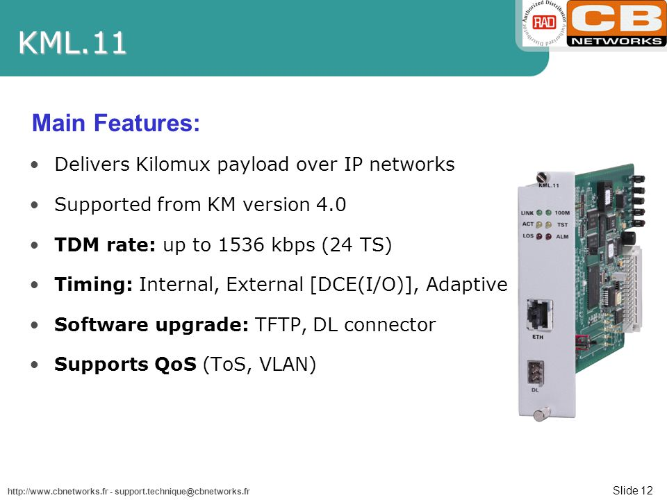 Slide 12 http://www.cbnetworks.fr - support.technique@cbnetworks.frKML.11 Delivers Kilomux payload over IP networks Supported from KM version 4.0 TDM rate: up to 1536 kbps (24 TS) Timing: Internal, External [DCE(I/O)], Adaptive Software upgrade: TFTP, DL connector Supports QoS (ToS, VLAN) Main Features: