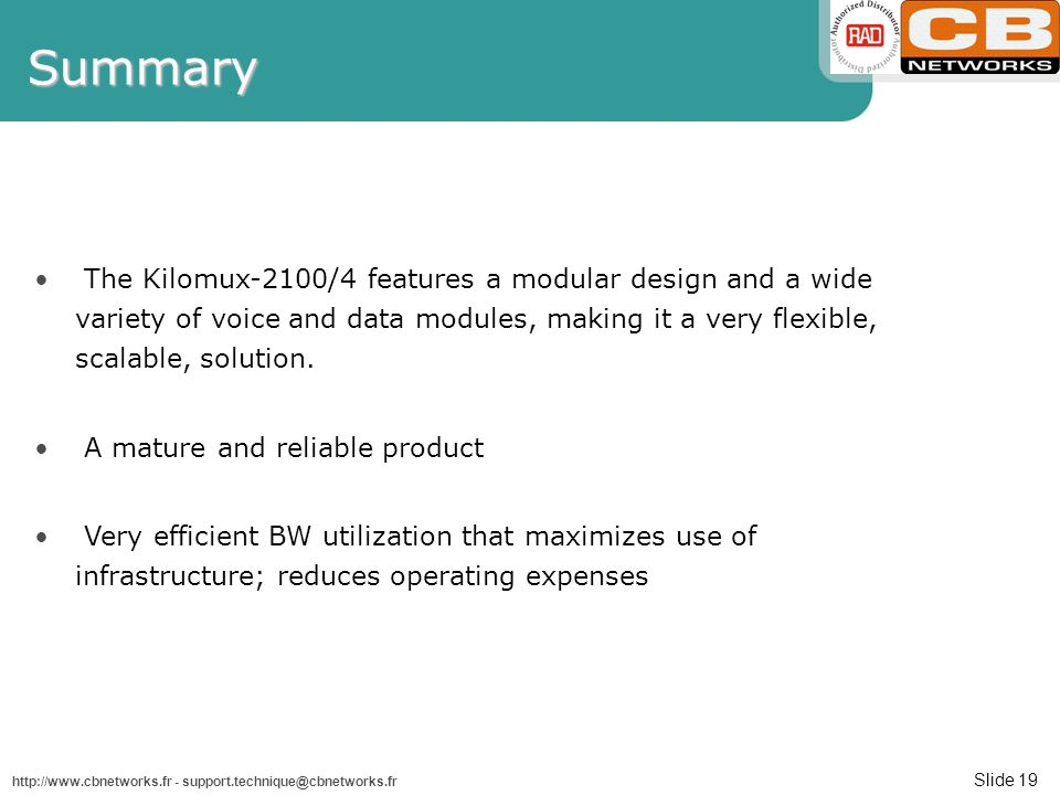 Slide 19 http://www.cbnetworks.fr - support.technique@cbnetworks.frSummary The Kilomux-2100/4 features a modular design and a wide variety of voice and data modules, making it a very flexible, scalable, solution.