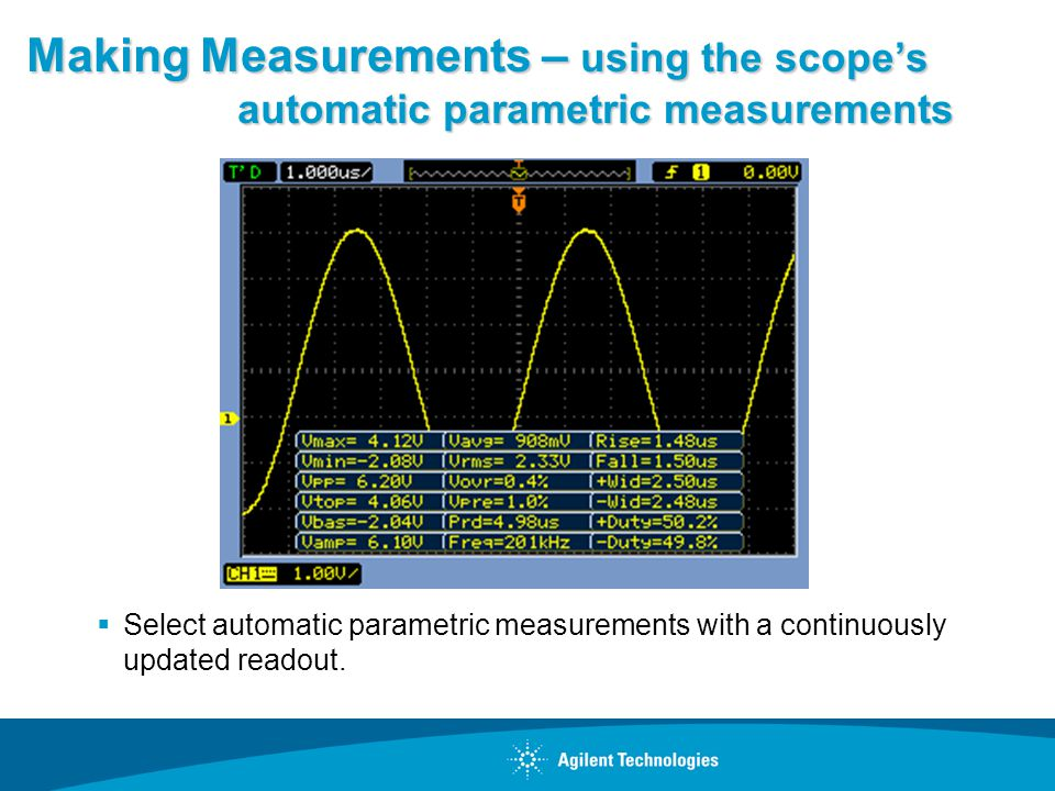 Making Measurements – using the scopes automatic parametric measurements Select automatic parametric measurements with a continuously updated readout.