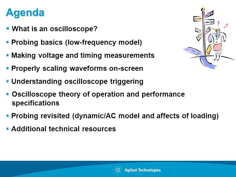 Agenda What is an oscilloscope? Probing basics (low-frequency model) Making voltage and timing measurements Properly scaling waveforms on-screen Under