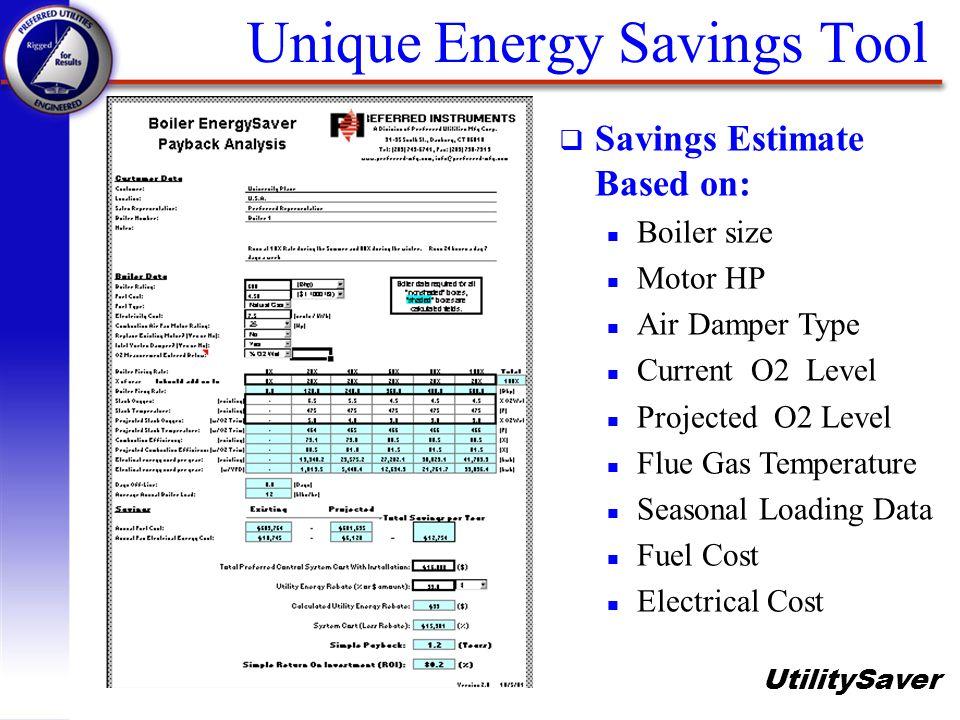 UtilitySaver Unique Energy Savings Tool q Savings Estimate Based on: n Boiler size n Motor HP n Air Damper Type n Current O2 Level n Projected O2 Leve