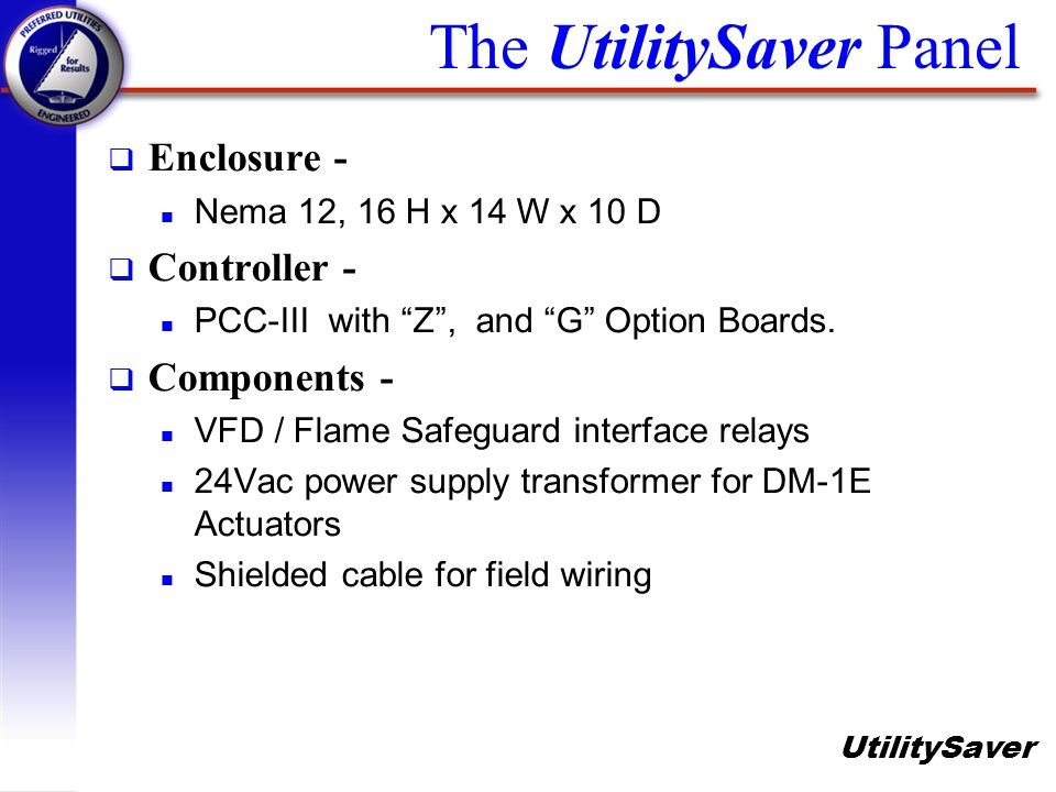 UtilitySaver The UtilitySaver Panel q Enclosure - n Nema 12, 16 H x 14 W x 10 D Controller - n PCC-III with Z, and G Option Boards. q Components - n V