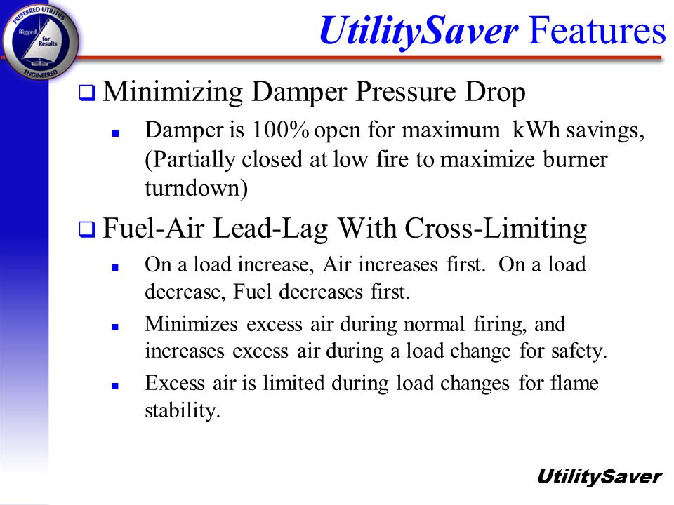 UtilitySaver q Minimizing Damper Pressure Drop n Damper is 100% open for maximum kWh savings, (Partially closed at low fire to maximize burner turndow