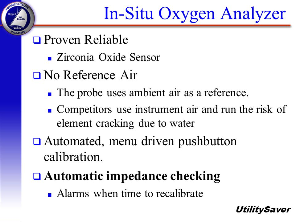 UtilitySaver q Proven Reliable n Zirconia Oxide Sensor q No Reference Air n The probe uses ambient air as a reference. n Competitors use instrument ai