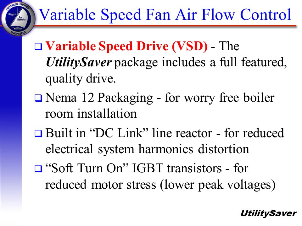 UtilitySaver Variable Speed Fan Air Flow Control q Variable Speed Drive (VSD) - The UtilitySaver package includes a full featured, quality drive. q Ne