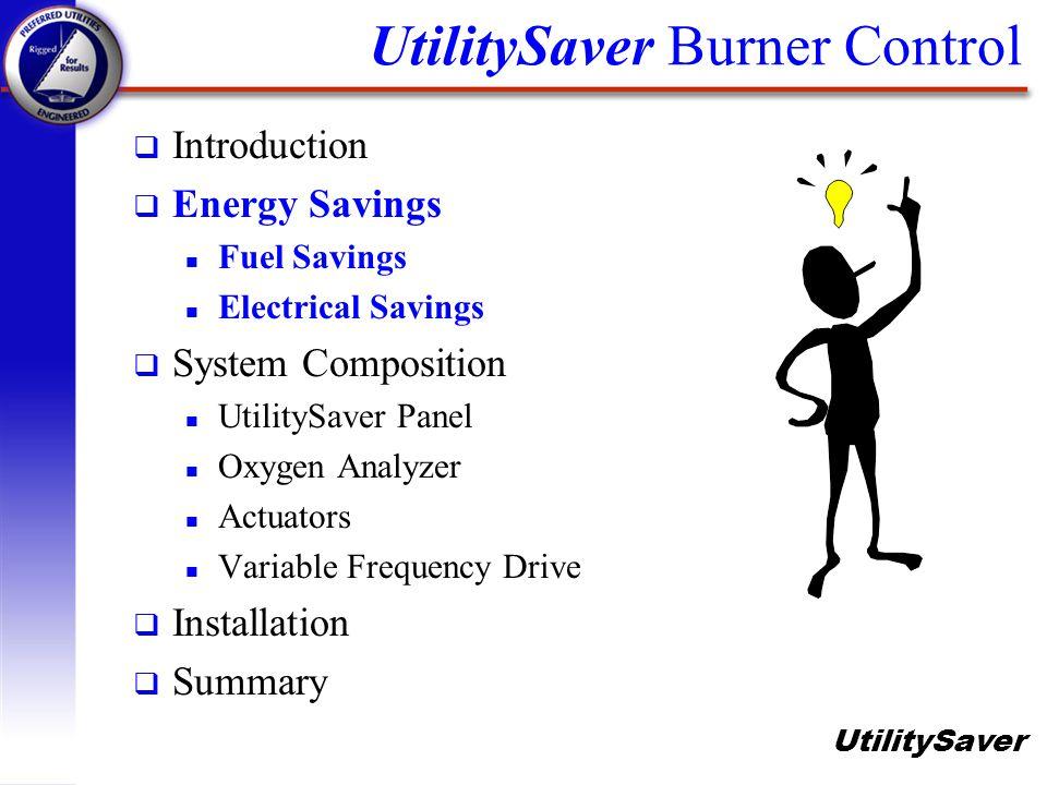 UtilitySaver UtilitySaver Burner Control q Introduction q Energy Savings n Fuel Savings n Electrical Savings q System Composition n UtilitySaver Panel n Oxygen Analyzer n Variable Frequency Drive n Actuators q Installation q Summary