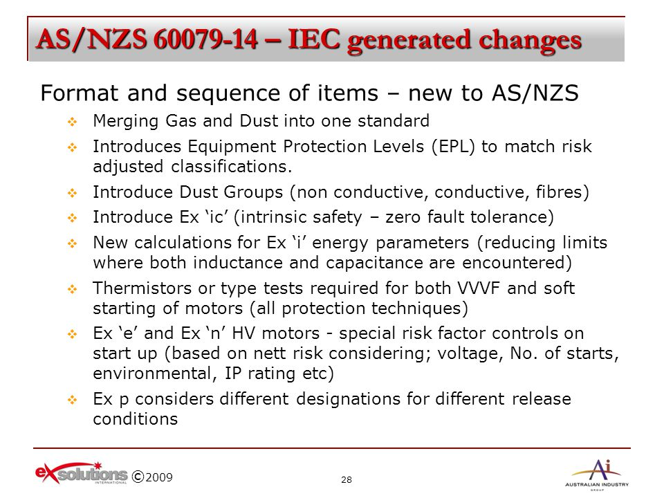 © 2009 AS/NZS 60079-14 – IEC generated changes Format and sequence of items – new to AS/NZS Merging Gas and Dust into one standard Introduces Equipmen