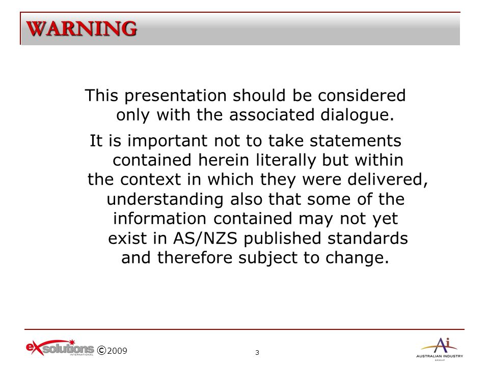 © 2009 WARNING This presentation should be considered only with the associated dialogue. It is important not to take statements contained herein liter