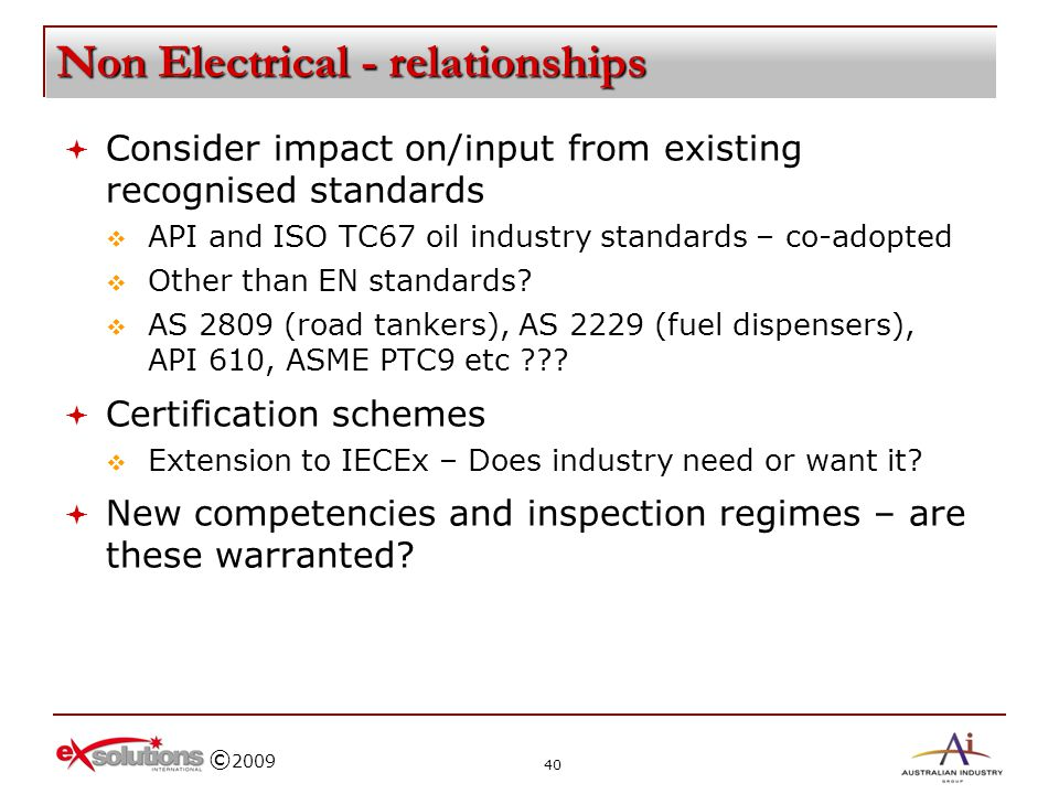 © 2009 Non Electrical - relationships Consider impact on/input from existing recognised standards API and ISO TC67 oil industry standards – co-adopted