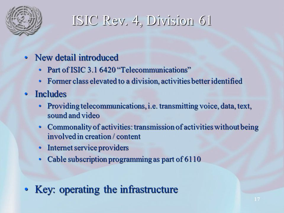 17 ISIC Rev. 4, Division 61 New detail introducedNew detail introduced Part of ISIC 3.1 6420 TelecommunicationsPart of ISIC 3.1 6420 Telecommunication