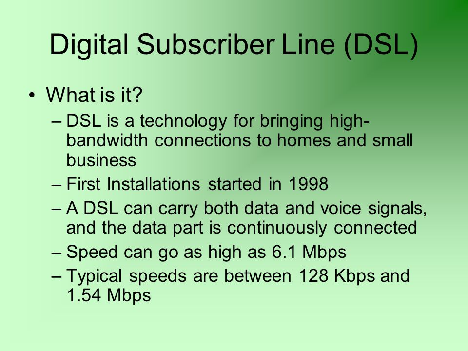 Digital Subscriber Line (DSL) What is it? –DSL is a technology for bringing high- bandwidth connections to homes and small business –First Installatio