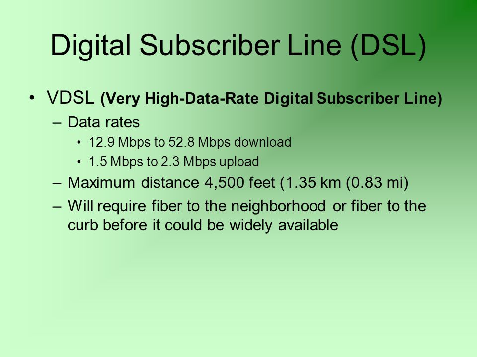 Digital Subscriber Line (DSL) VDSL (Very High-Data-Rate Digital Subscriber Line) –Data rates 12.9 Mbps to 52.8 Mbps download 1.5 Mbps to 2.3 Mbps upload –Maximum distance 4,500 feet (1.35 km (0.83 mi) –Will require fiber to the neighborhood or fiber to the curb before it could be widely available