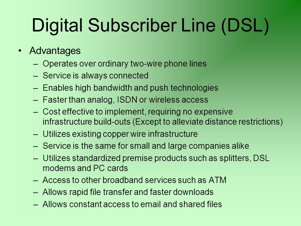 Digital Subscriber Line (DSL) Advantages –Operates over ordinary two-wire phone lines –Service is always connected –Enables high bandwidth and push te
