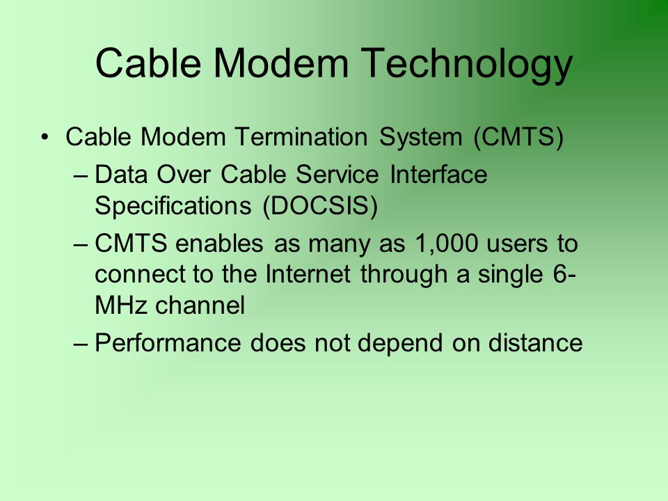 Cable Modem Technology Cable Modem Termination System (CMTS) –Data Over Cable Service Interface Specifications (DOCSIS) –CMTS enables as many as 1,000