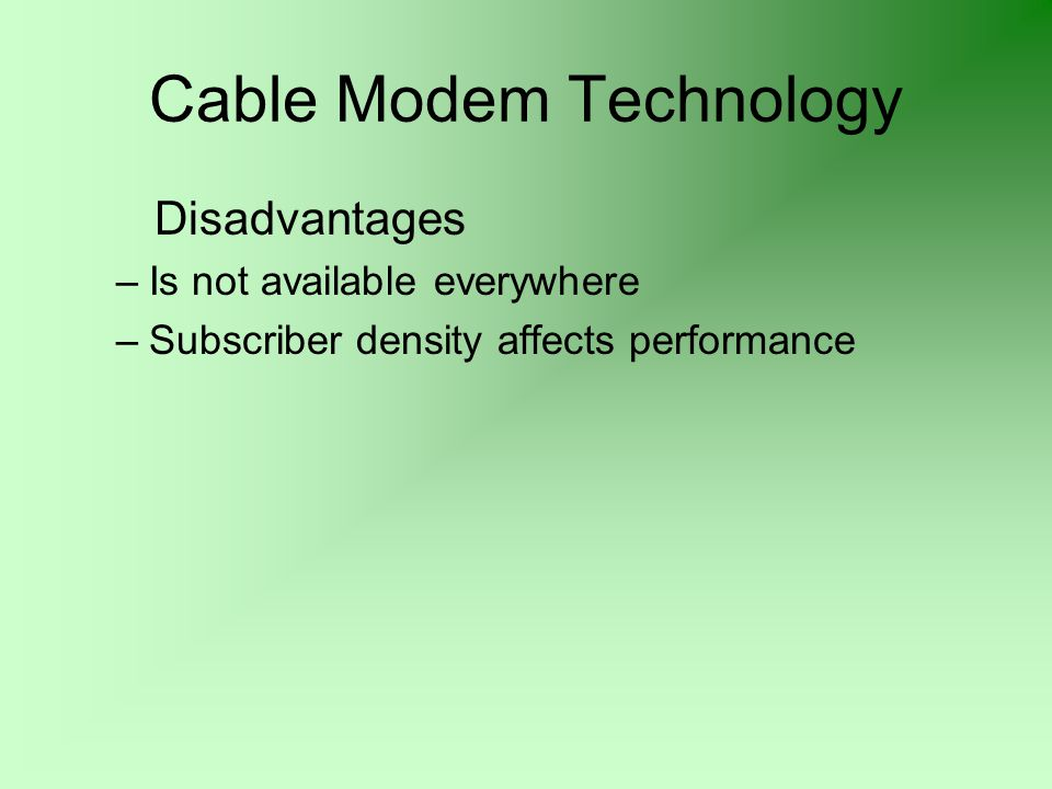 Cable Modem Technology Disadvantages –Is not available everywhere –Subscriber density affects performance