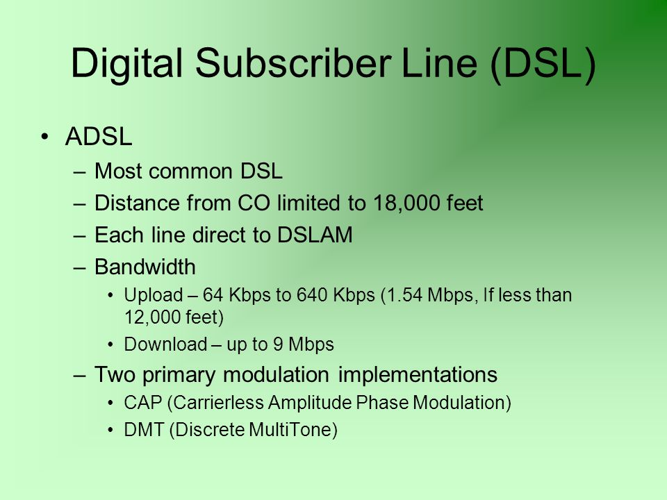 Digital Subscriber Line (DSL) ADSL –Most common DSL –Distance from CO limited to 18,000 feet –Each line direct to DSLAM –Bandwidth Upload – 64 Kbps to