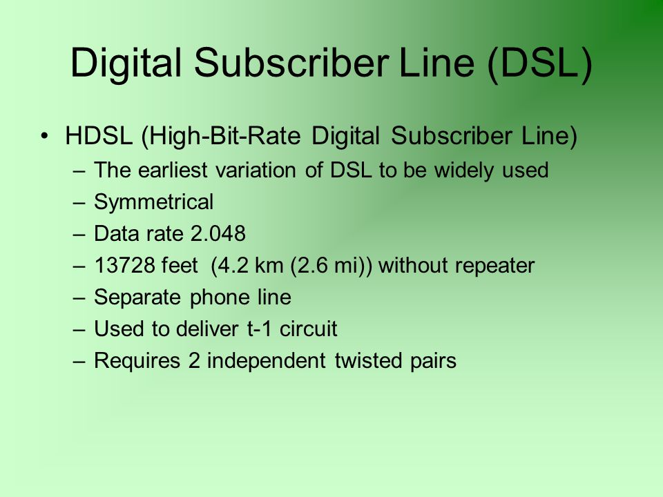 Digital Subscriber Line (DSL) HDSL (High-Bit-Rate Digital Subscriber Line) –The earliest variation of DSL to be widely used –Symmetrical –Data rate 2.