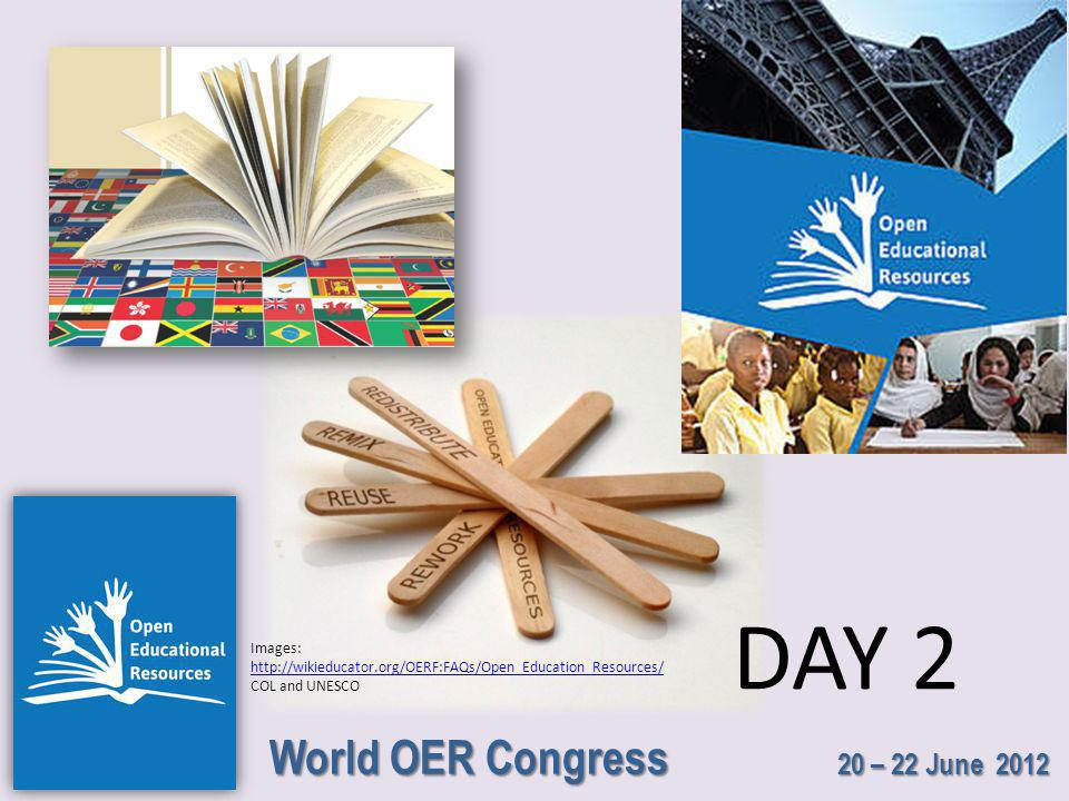 World OER Congress 20 – 22 June 2012 DAY 2 Images: http://wikieducator.org/OERF:FAQs/Open_Education_Resources/ http://wikieducator.org/OERF:FAQs/Open_