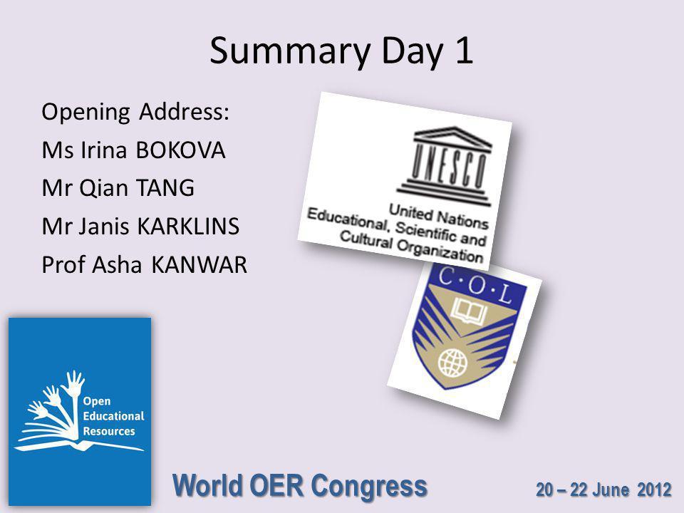 World OER Congress 20 – 22 June 2012 Summary Day 1 Opening Address: Ms Irina BOKOVA Mr Qian TANG Mr Janis KARKLINS Prof Asha KANWAR