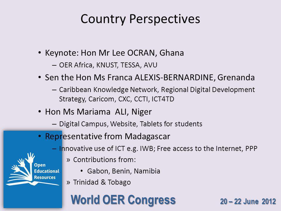 World OER Congress 20 – 22 June 2012 Country Perspectives Keynote: Hon Mr Lee OCRAN, Ghana – OER Africa, KNUST, TESSA, AVU Sen the Hon Ms Franca ALEXIS-BERNARDINE, Grenanda – Caribbean Knowledge Network, Regional Digital Development Strategy, Caricom, CXC, CCTI, ICT4TD Hon Ms Mariama ALI, Niger – Digital Campus, Website, Tablets for students Representative from Madagascar – Innovative use of ICT e.g.