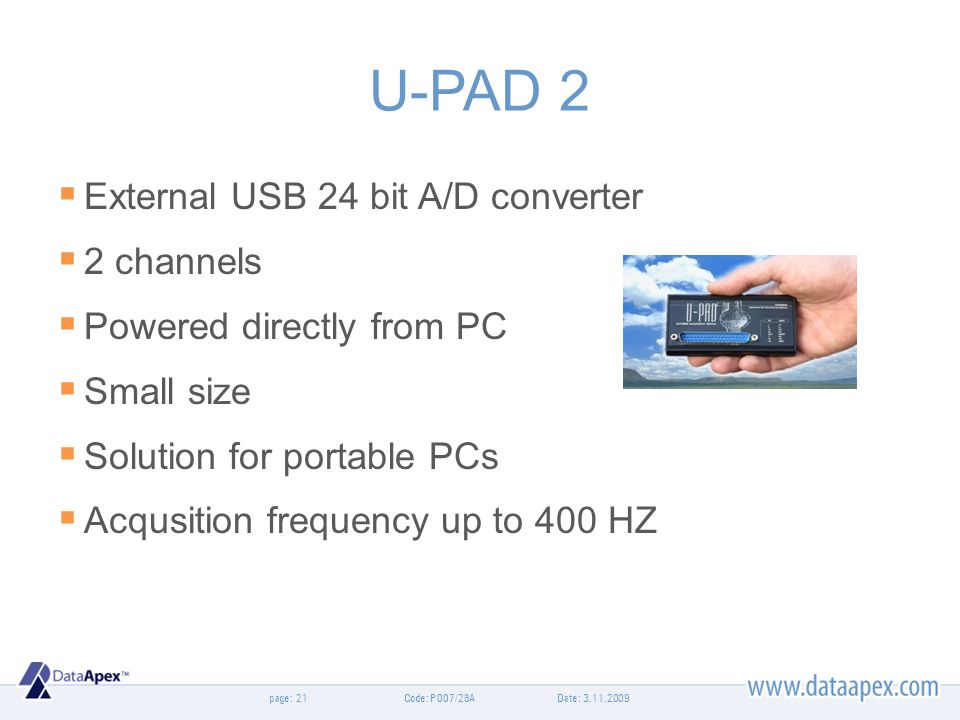 page: U-PAD 2 External USB 24 bit A/D converter 2 channels Powered directly from PC Small size Solution for portable PCs Acqusition frequency up to 40
