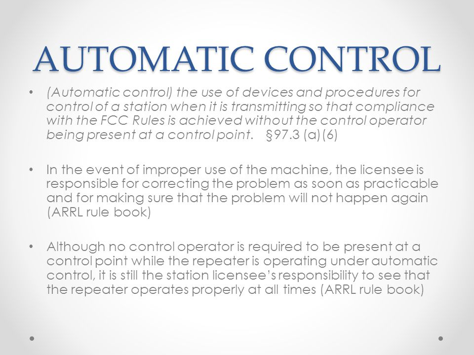 AUTOMATIC CONTROL (Automatic control) the use of devices and procedures for control of a station when it is transmitting so that compliance with the FCC Rules is achieved without the control operator being present at a control point.§97.3 (a)(6) In the event of improper use of the machine, the licensee is responsible for correcting the problem as soon as practicable and for making sure that the problem will not happen again (ARRL rule book) Although no control operator is required to be present at a control point while the repeater is operating under automatic control, it is still the station licensees responsibility to see that the repeater operates properly at all times (ARRL rule book)