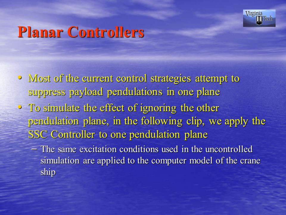 Planar Controllers Most of the current control strategies attempt to suppress payload pendulations in one plane Most of the current control strategies attempt to suppress payload pendulations in one plane To simulate the effect of ignoring the other pendulation plane, in the following clip, we apply the SSC Controller to one pendulation plane To simulate the effect of ignoring the other pendulation plane, in the following clip, we apply the SSC Controller to one pendulation plane – The same excitation conditions used in the uncontrolled simulation are applied to the computer model of the crane ship