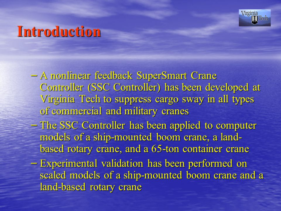 Introduction – A nonlinear feedback SuperSmart Crane Controller (SSC Controller) has been developed at Virginia Tech to suppress cargo sway in all types of commercial and military cranes – The SSC Controller has been applied to computer models of a ship-mounted boom crane, a land- based rotary crane, and a 65-ton container crane – Experimental validation has been performed on scaled models of a ship-mounted boom crane and a land-based rotary crane