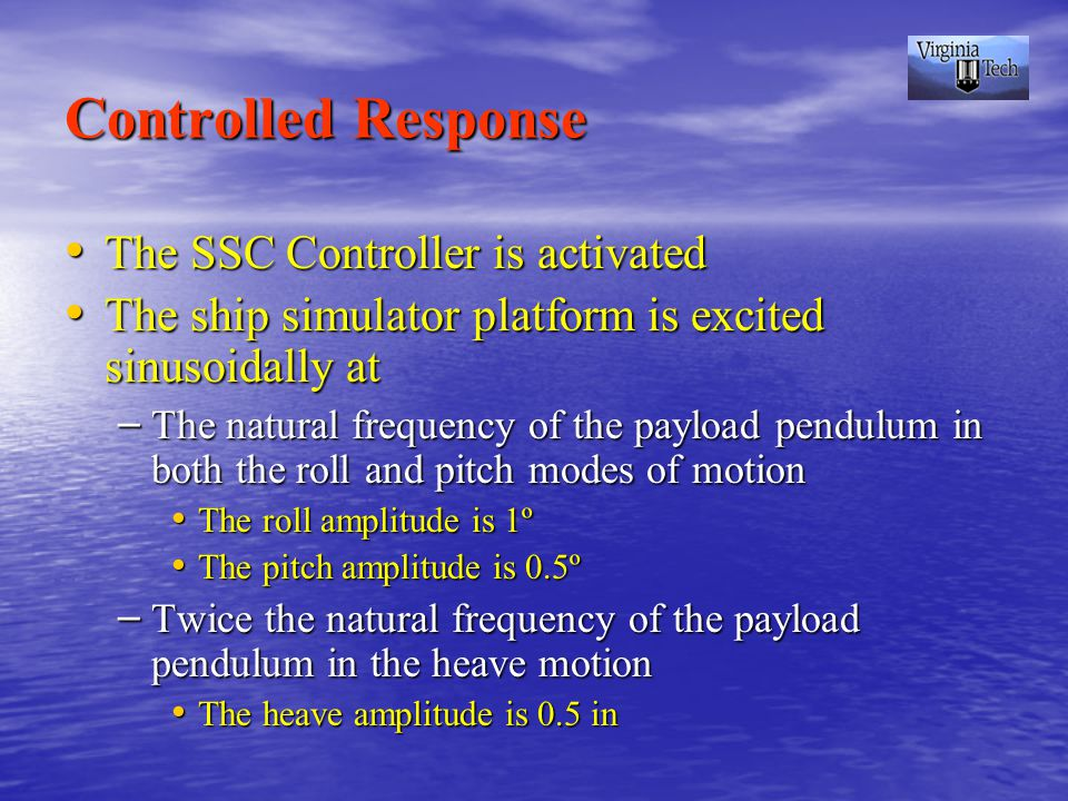 Controlled Response The SSC Controller is activated The SSC Controller is activated The ship simulator platform is excited sinusoidally at The ship simulator platform is excited sinusoidally at – The natural frequency of the payload pendulum in both the roll and pitch modes of motion The roll amplitude is 1º The roll amplitude is 1º The pitch amplitude is 0.5º The pitch amplitude is 0.5º – Twice the natural frequency of the payload pendulum in the heave motion The heave amplitude is 0.5 in The heave amplitude is 0.5 in