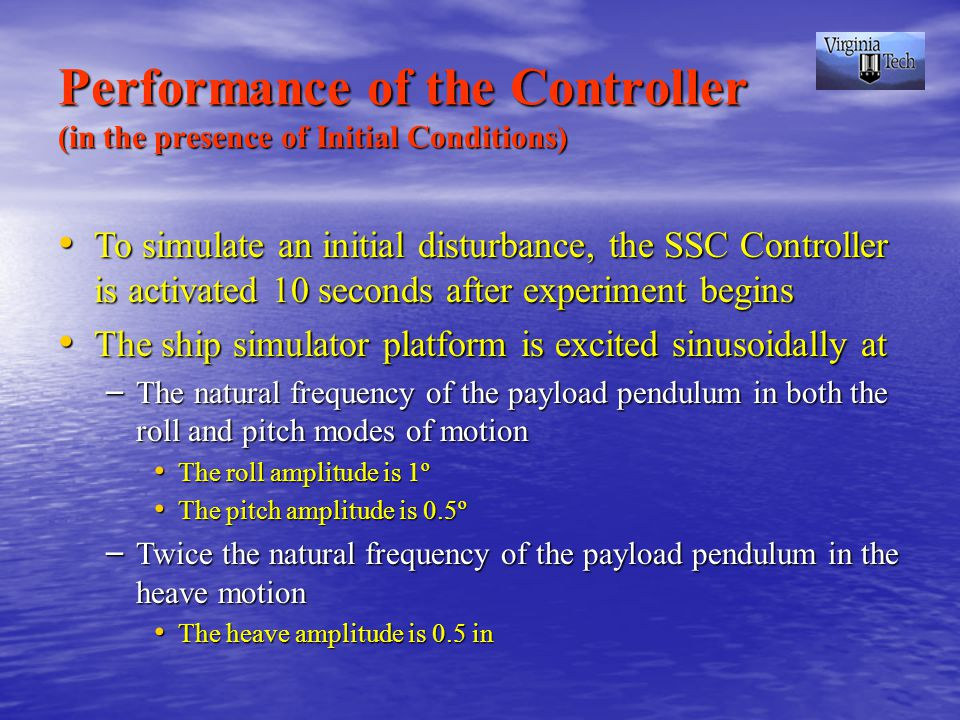 Performance of the Controller (in the presence of Initial Conditions) To simulate an initial disturbance, the SSC Controller is activated 10 seconds after experiment begins To simulate an initial disturbance, the SSC Controller is activated 10 seconds after experiment begins The ship simulator platform is excited sinusoidally at The ship simulator platform is excited sinusoidally at – The natural frequency of the payload pendulum in both the roll and pitch modes of motion The roll amplitude is 1º The roll amplitude is 1º The pitch amplitude is 0.5º The pitch amplitude is 0.5º – Twice the natural frequency of the payload pendulum in the heave motion The heave amplitude is 0.5 in The heave amplitude is 0.5 in