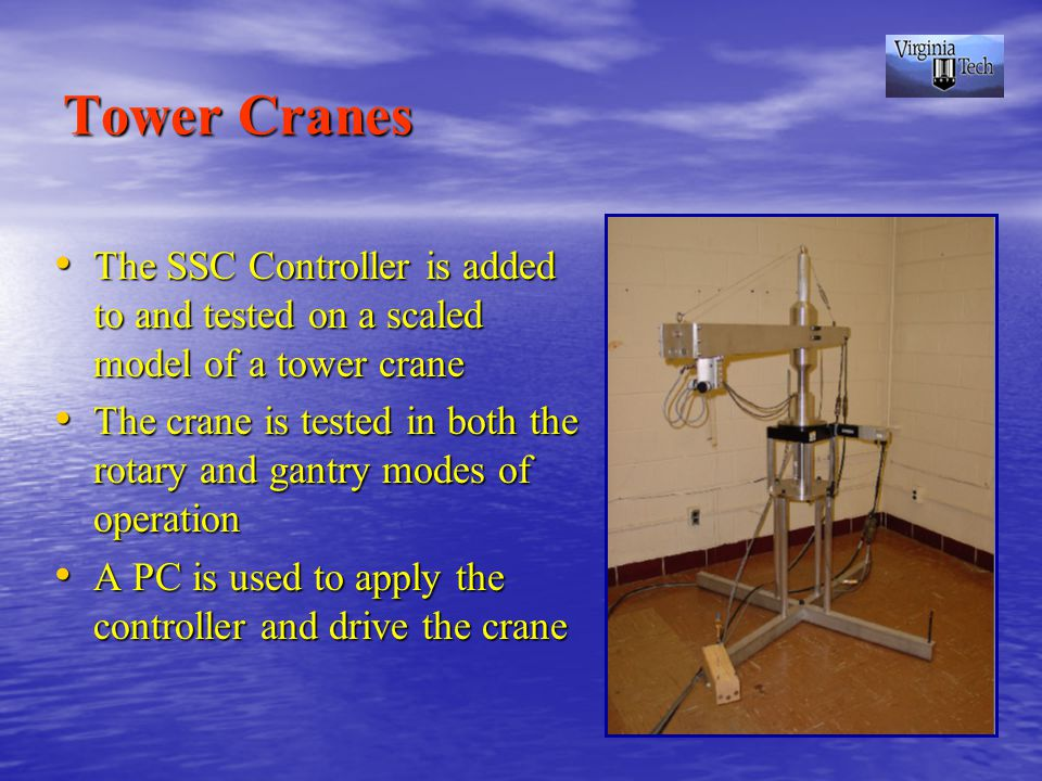 Tower Cranes The SSC Controller is added to and tested on a scaled model of a tower crane The SSC Controller is added to and tested on a scaled model of a tower crane The crane is tested in both the rotary and gantry modes of operation The crane is tested in both the rotary and gantry modes of operation A PC is used to apply the controller and drive the crane A PC is used to apply the controller and drive the crane