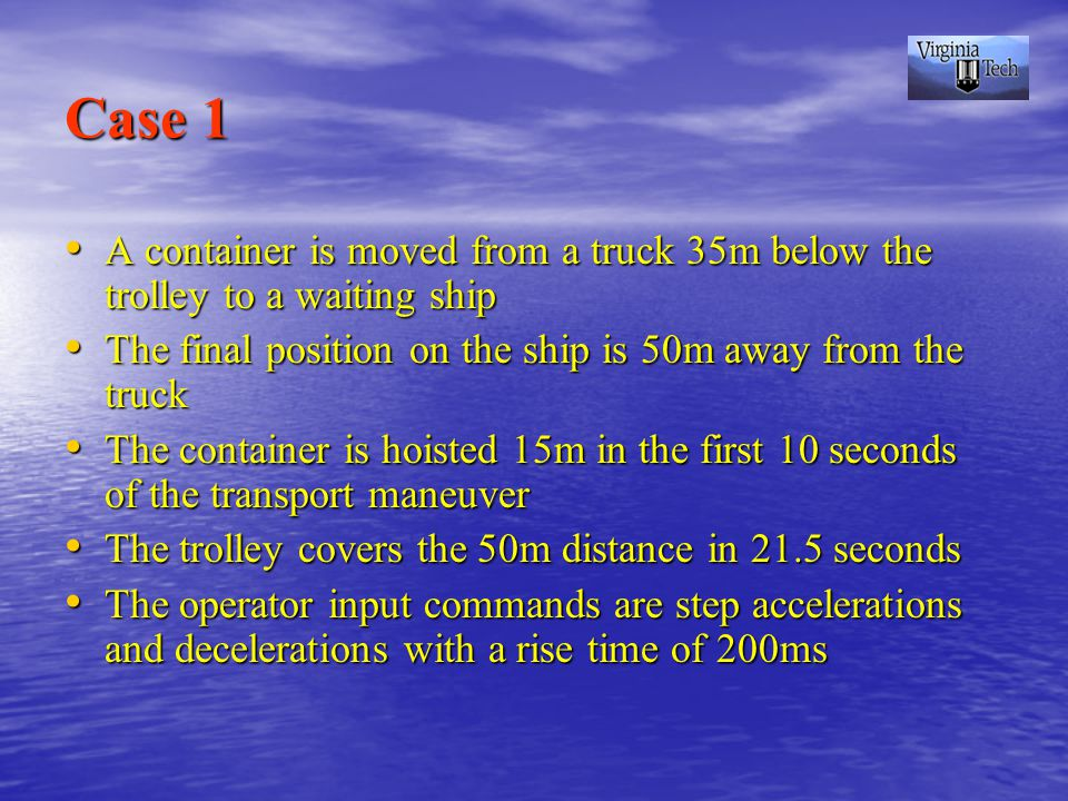 Case 1 A container is moved from a truck 35m below the trolley to a waiting ship A container is moved from a truck 35m below the trolley to a waiting ship The final position on the ship is 50m away from the truck The final position on the ship is 50m away from the truck The container is hoisted 15m in the first 10 seconds of the transport maneuver The container is hoisted 15m in the first 10 seconds of the transport maneuver The trolley covers the 50m distance in 21.5 seconds The trolley covers the 50m distance in 21.5 seconds The operator input commands are step accelerations and decelerations with a rise time of 200ms The operator input commands are step accelerations and decelerations with a rise time of 200ms