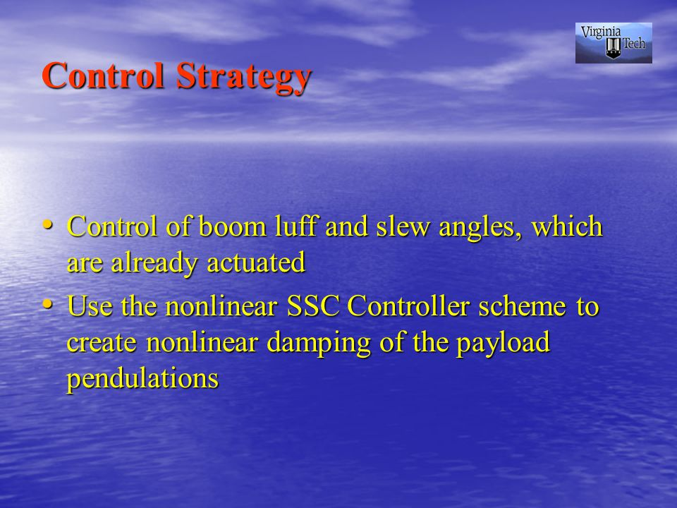 Control Strategy Control of boom luff and slew angles, which are already actuated Control of boom luff and slew angles, which are already actuated Use the nonlinear SSC Controller scheme to create nonlinear damping of the payload pendulations Use the nonlinear SSC Controller scheme to create nonlinear damping of the payload pendulations