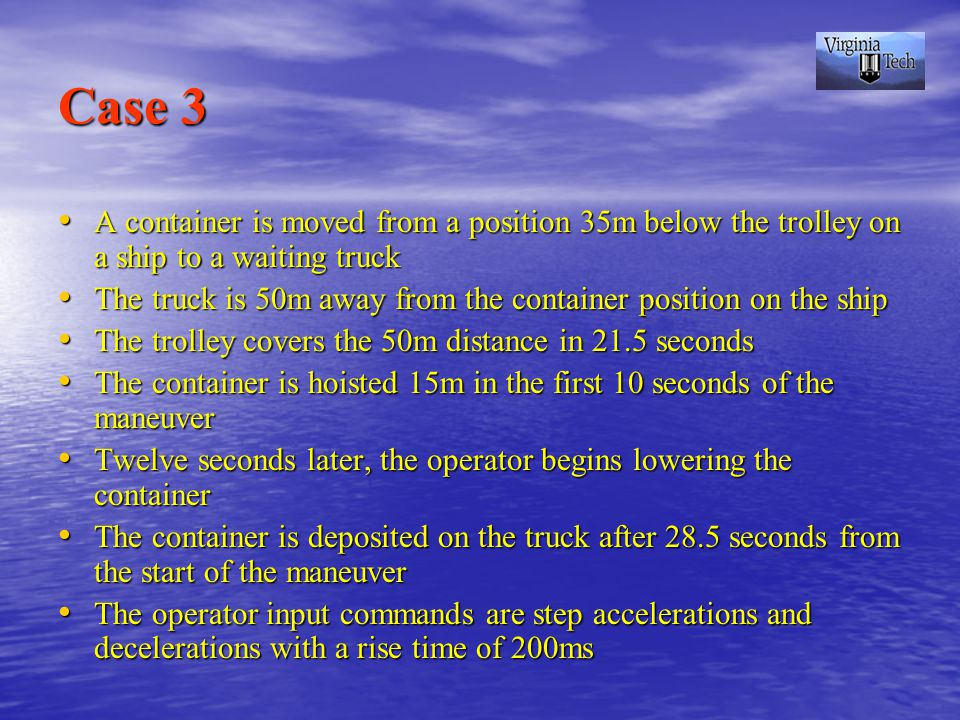 Case 3 A container is moved from a position 35m below the trolley on a ship to a waiting truck A container is moved from a position 35m below the trolley on a ship to a waiting truck The truck is 50m away from the container position on the ship The truck is 50m away from the container position on the ship The trolley covers the 50m distance in 21.5 seconds The trolley covers the 50m distance in 21.5 seconds The container is hoisted 15m in the first 10 seconds of the maneuver The container is hoisted 15m in the first 10 seconds of the maneuver Twelve seconds later, the operator begins lowering the container Twelve seconds later, the operator begins lowering the container The container is deposited on the truck after 28.5 seconds from the start of the maneuver The container is deposited on the truck after 28.5 seconds from the start of the maneuver The operator input commands are step accelerations and decelerations with a rise time of 200ms The operator input commands are step accelerations and decelerations with a rise time of 200ms