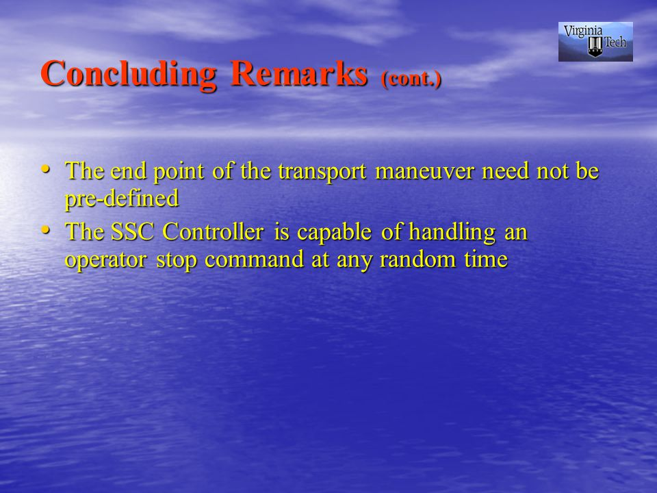 Concluding Remarks (cont.) The end point of the transport maneuver need not be pre-defined The end point of the transport maneuver need not be pre-defined The SSC Controller is capable of handling an operator stop command at any random time The SSC Controller is capable of handling an operator stop command at any random time