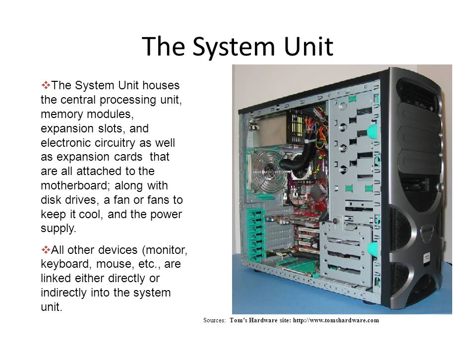 The System Unit Sources: Toms Hardware site: http://www.tomshardware.com The System Unit houses the central processing unit, memory modules, expansion