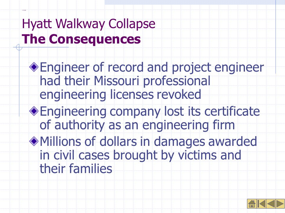 The Consequences Engineer of record and project engineer had their Missouri professional engineering licenses revoked Engineering company lost its certificate of authority as an engineering firm Millions of dollars in damages awarded in civil cases brought by victims and their families Hyatt Walkway Collapse The Consequences