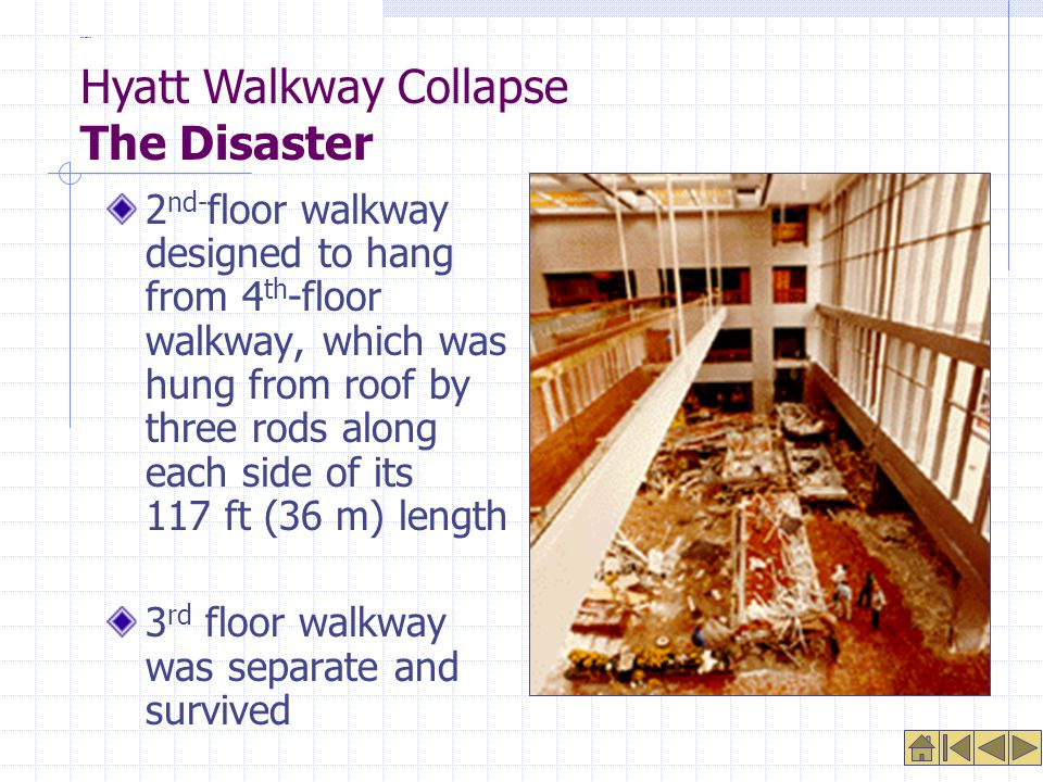 The Disaster 2 nd- floor walkway designed to hang from 4 th -floor walkway, which was hung from roof by three rods along each side of its 117 ft (36 m) length 3 rd floor walkway was separate and survived Hyatt Walkway Collapse The Disaster