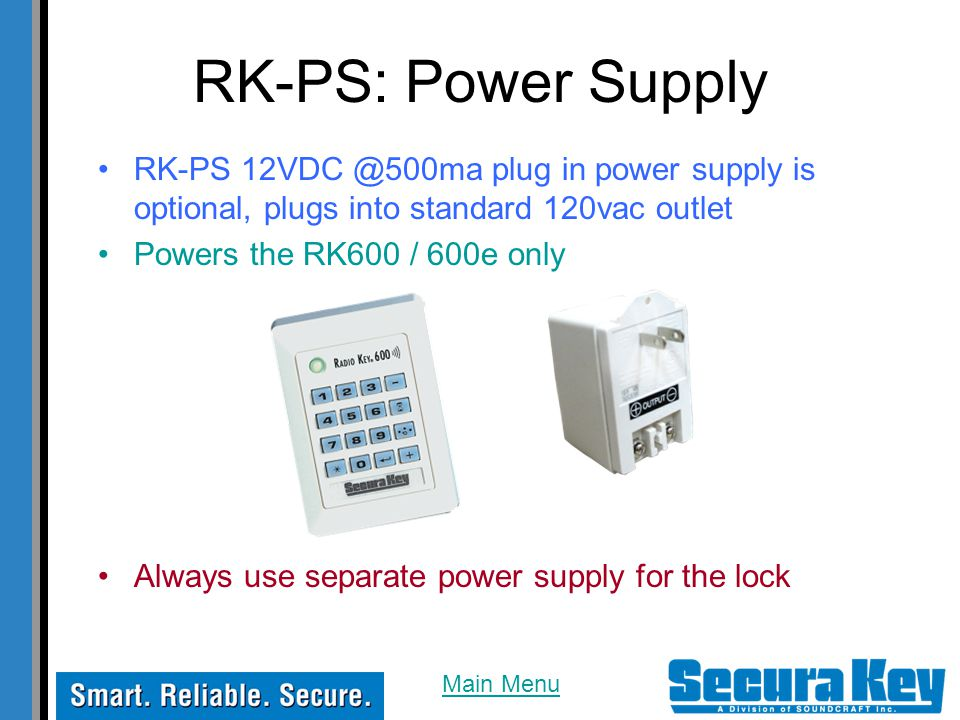 RK-PS: Power Supply RK-PS 12VDC @500ma plug in power supply is optional, plugs into standard 120vac outlet Powers the RK600 / 600e only Always use separate power supply for the lock Main Menu