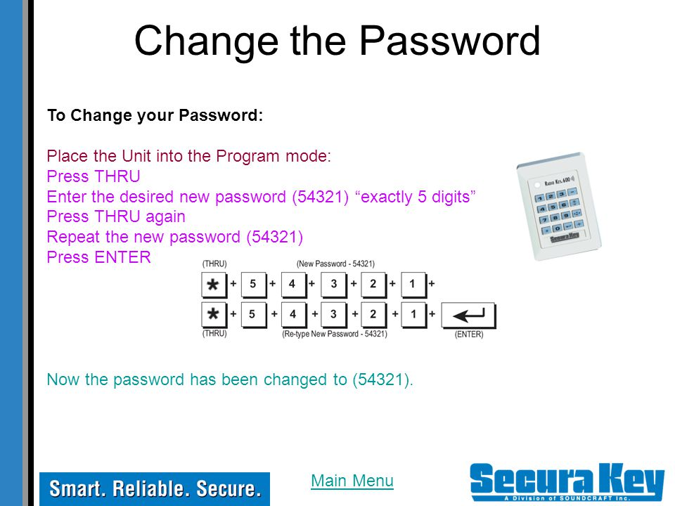 Change the Password To Change your Password: Place the Unit into the Program mode: Press THRU Enter the desired new password (54321) exactly 5 digits Press THRU again Repeat the new password (54321) Press ENTER Now the password has been changed to (54321).