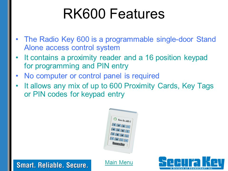 RK600 Features The Radio Key 600 is a programmable single-door Stand Alone access control system It contains a proximity reader and a 16 position keypad for programming and PIN entry No computer or control panel is required It allows any mix of up to 600 Proximity Cards, Key Tags or PIN codes for keypad entry Main Menu