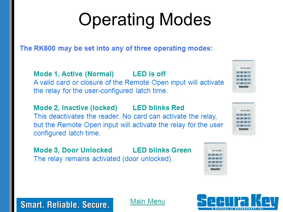 Operating Modes The RK600 may be set into any of three operating modes: Mode 1, Active (Normal)LED is off A valid card or closure of the Remote Open input will activate the relay for the user-configured latch time.