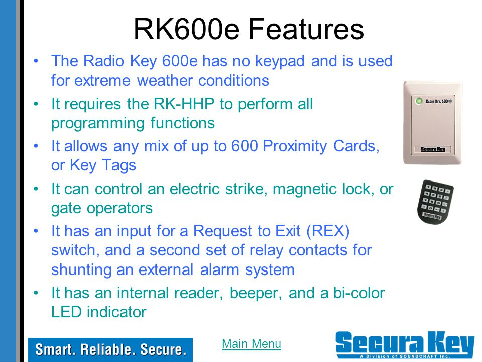 The Radio Key 600e has no keypad and is used for extreme weather conditions It requires the RK-HHP to perform all programming functions It allows any mix of up to 600 Proximity Cards, or Key Tags It can control an electric strike, magnetic lock, or gate operators It has an input for a Request to Exit (REX) switch, and a second set of relay contacts for shunting an external alarm system It has an internal reader, beeper, and a bi-color LED indicator RK600e Features Main Menu