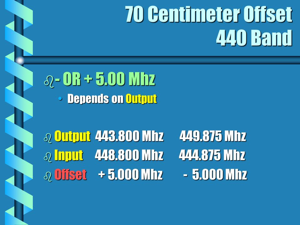 70 Centimeter Offset 440 Band b - OR + 5.00 Mhz Depends on OutputDepends on Output b Output 443.800 Mhz 449.875 Mhz b Input 448.800 Mhz 444.875 Mhz b