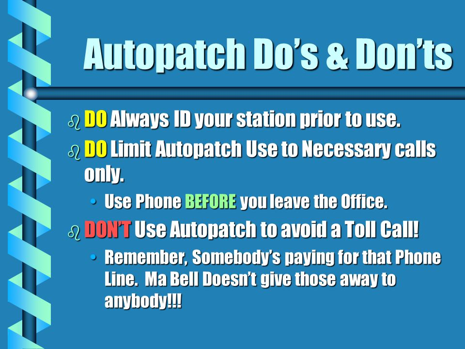 Autopatch Dos & Donts b DO Always ID your station prior to use. b DO Limit Autopatch Use to Necessary calls only. Use Phone BEFORE you leave the Offic