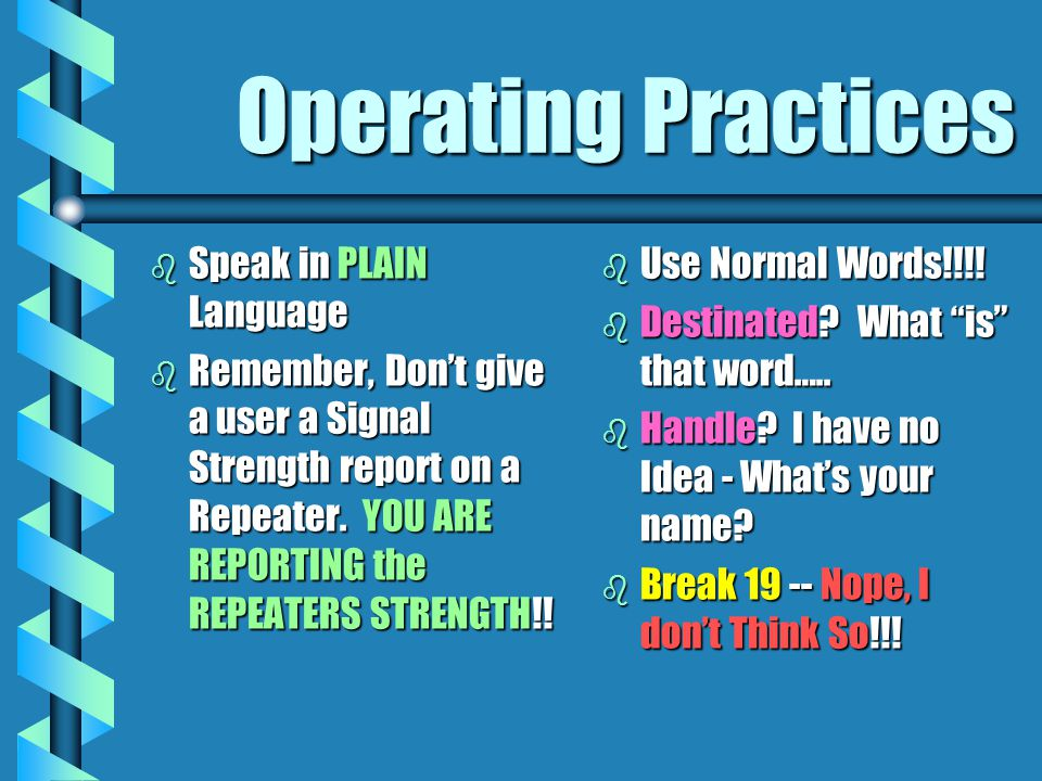 Operating Practices b Speak in PLAIN Language b Remember, Dont give a user a Signal Strength report on a Repeater. YOU ARE REPORTING the REPEATERS STR